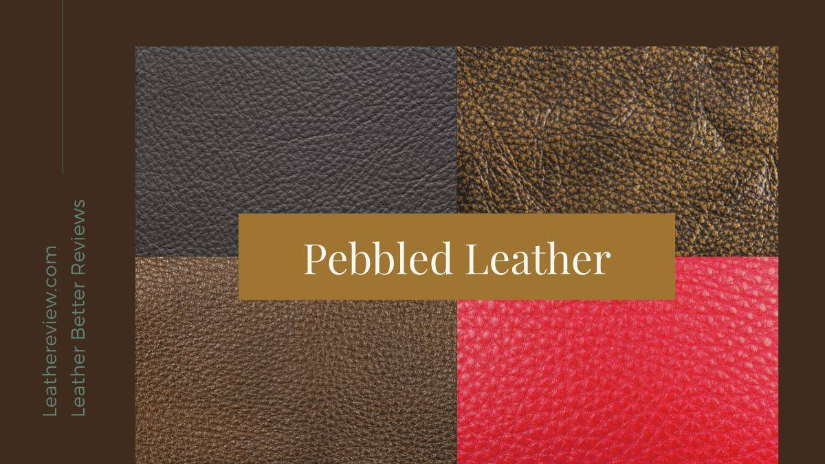 Pebbled leather? info about its uses, quality, and material