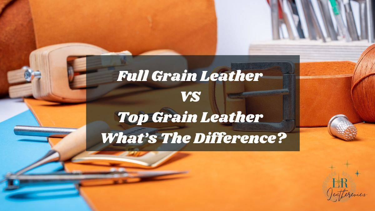 Full Grain Leather VS Top Grain Leather | What's The Difference?