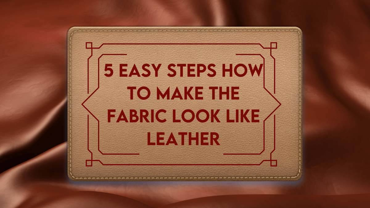 5 Easy steps How to make the fabric look like leather